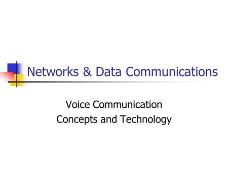 Networks & Data Communications Voice Communication Concepts and Technology.