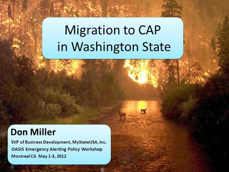 Migration to CAP in Washington State Don Miller SVP of Business Development, MyStateUSA, Inc. OASIS Emergency Alerting Policy Workshop Montreal CA May.