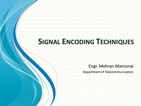 S IGNAL E NCODING T ECHNIQUES Engr. Mehran Mamonai Department of Telecommunication.