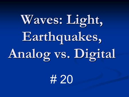 Waves: Light, Earthquakes, Analog vs. Digital # 20.