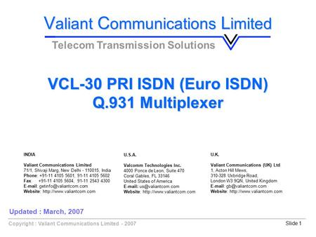 Copyright : Valiant Communications Limited - 2007Slide 1 VCL-30 PRI ISDN (Euro ISDN) Q.931 Multiplexer V aliant C ommunications L imited Telecom Transmission.