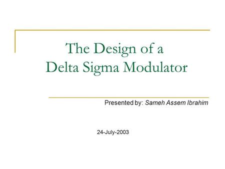 The Design of a Delta Sigma Modulator Presented by: Sameh Assem Ibrahim 24-July-2003.