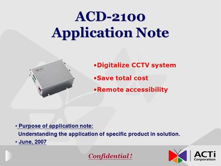 Confidential ! ACD-2100 Application Note Digitalize CCTV system Save total cost Remote accessibility Purpose of application note: Purpose of application.