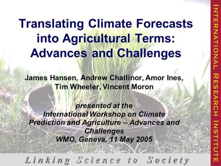 Translating Climate Forecasts into Agricultural Terms: Advances and Challenges James Hansen, Andrew Challinor, Amor Ines, Tim Wheeler, Vincent Moron presented.