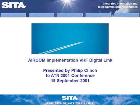 Integrated information and telecommunications solutions AIRCOM Implementation VHF Digital Link Presented by Philip Clinch to ATN 2001 Conference 19 September.