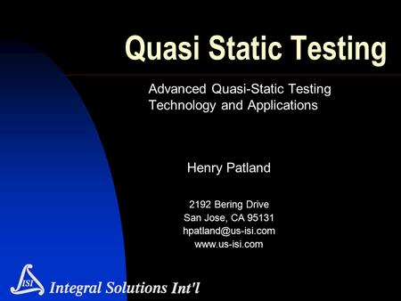 Quasi Static Testing Advanced Quasi-Static Testing Technology and Applications Henry Patland 2192 Bering Drive San Jose, CA 95131