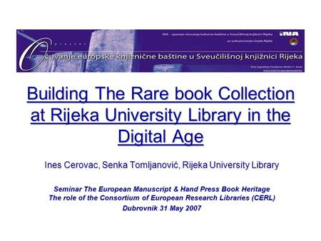 Building The Rare book Collection at Rijeka University Library in the Digital Age Ines Cerovac, Senka Tomljanović, Rijeka University Library Seminar The.