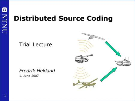 1 Distributed Source Coding Trial Lecture Fredrik Hekland 1. June 2007.