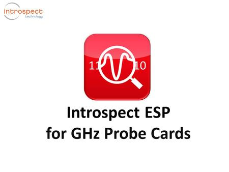 Introspect ESP for GHz Probe Cards. What is Introspect ESP? Introspect ESP Software Host PC  Real-time signal integrity analyzer for FPGA systems  Turns.