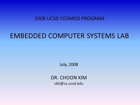 2008 UCSD COSMOS PROGRAM EMBEDDED COMPUTER SYSTEMS LAB July, 2008 DR. CHOON KIM