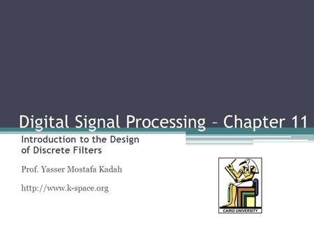 Digital Signal Processing – Chapter 11 Introduction to the Design of Discrete Filters Prof. Yasser Mostafa Kadah