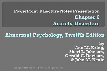 Abnormal Psychology, Twelfth Edition by Ann M. Kring, Sheri L. Johnson, Gerald C. Davison, & John M. Neale & John M. Neale Copyright © 2012 John Wiley.