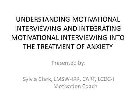 UNDERSTANDING MOTIVATIONAL INTERVIEWING AND INTEGRATING MOTIVATIONAL INTERVIEWING INTO THE TREATMENT OF ANXIETY Presented by: Sylvia Clark, LMSW-IPR, CART,