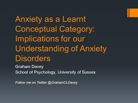 Anxiety as a Learnt Conceptual Category: Implications for our Understanding of Anxiety Disorders Graham Davey School of Psychology, University of Sussex.