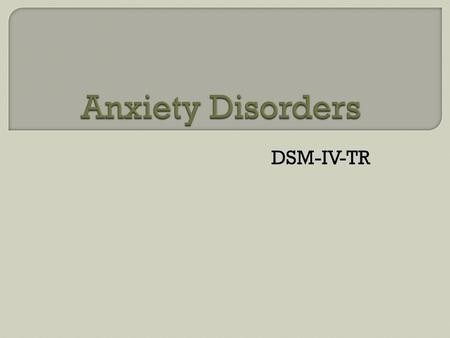 DSM-IV-TR.  Current and past history of anxiety  Feelings of: derealization, depersonalization, or emotional numbing  Fears of: Losing control, or.