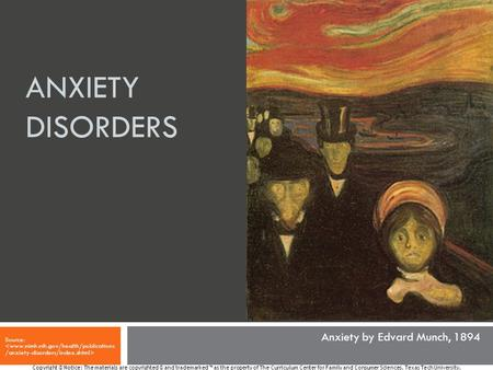 ANXIETY DISORDERS Source: Copyright © Notice: The materials are copyrighted © and trademarked ™ as the property of The Curriculum Center for Family and.