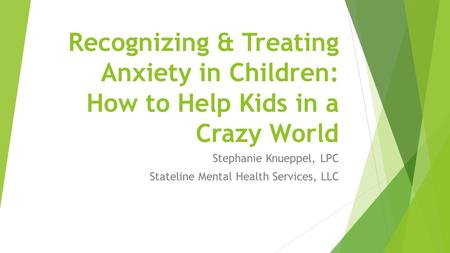 Recognizing & Treating Anxiety in Children: How to Help Kids in a Crazy World Stephanie Knueppel, LPC Stateline Mental Health Services, LLC.