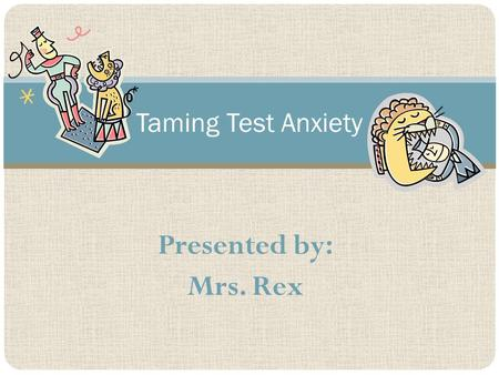 Presented by: Mrs. Rex Taming Test Anxiety. What is Test Anxiety? Describe Feelings/Thoughts: Other Types of Anxiety: Friendships Life Changes (divorce,