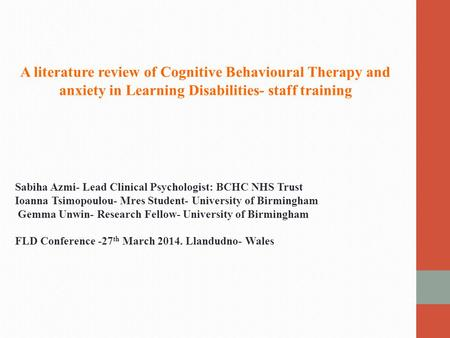 A literature review of Cognitive Behavioural Therapy and anxiety in Learning Disabilities- staff training Sabiha Azmi- Lead Clinical Psychologist: BCHC.