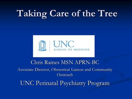 Taking Care of the Tree Chris Raines MSN APRN-BC Associate Director, Obstetrical Liaison and Community Outreach UNC Perinatal Psychiatry Program.