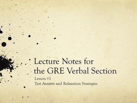 Lecture Notes for the GRE Verbal Section Lesson #1 Test Anxiety and Relaxation Strategies.
