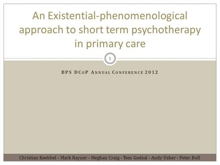 BPS DC O P A NNUAL C ONFERENCE 2012 An Existential-phenomenological approach to short term psychotherapy in primary care Christian Koebbel - Mark Rayner.