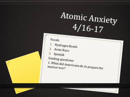 Atomic Anxiety 4/16-17 Vocab: 1. Hydrogen Bomb 2. Arms Race 3. Sputnik Guiding questions: 1. What did Americans do to prepare for nuclear war?
