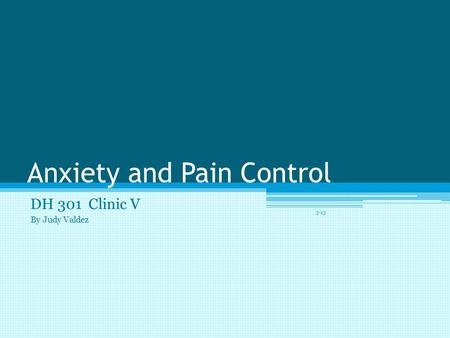 Anxiety and Pain Control DH 301 Clinic V By Judy Valdez 3-13.