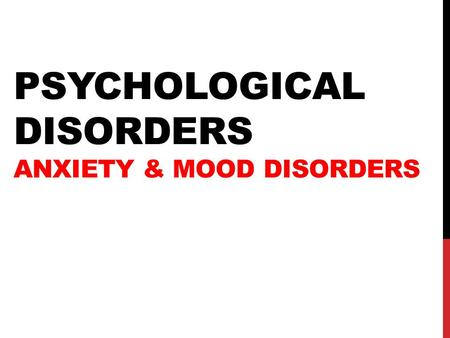 PSYCHOLOGICAL DISORDERS ANXIETY & MOOD DISORDERS.