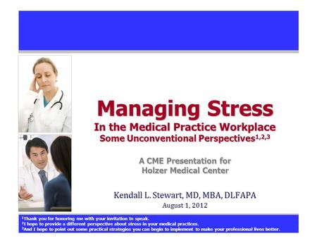 Managing Stress In the Medical Practice Workplace Some Unconventional Perspectives 1,2,3 A CME Presentation for Holzer Medical Center Kendall L. Stewart,