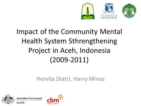 Impact of the Community Mental Health System Sthrengthening Project in Aceh, Indonesia (2009-2011) Hervita Diatri, Harry Minas.