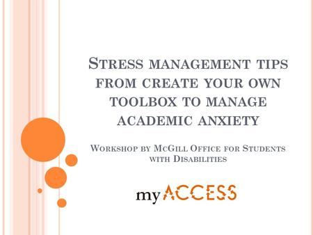 S TRESS MANAGEMENT TIPS FROM CREATE YOUR OWN TOOLBOX TO MANAGE ACADEMIC ANXIETY W ORKSHOP BY M C G ILL O FFICE FOR S TUDENTS WITH D ISABILITIES.
