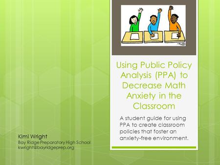 Using Public Policy Analysis (PPA) to Decrease Math Anxiety in the Classroom A student guide for using PPA to create classroom policies that foster an.