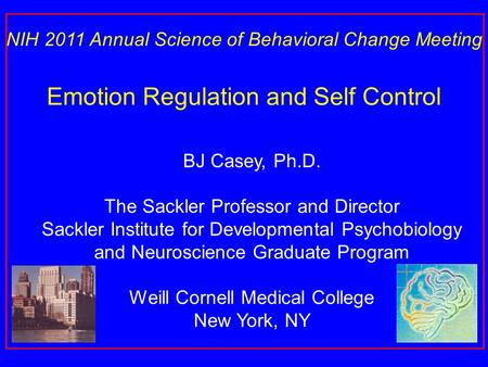 BJ Casey, Ph.D. The Sackler Professor and Director Sackler Institute for Developmental Psychobiology and Neuroscience Graduate Program Weill Cornell Medical.