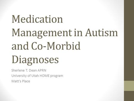 Medication Management in Autism and Co-Morbid Diagnoses Sherlene T. Dean APRN University of Utah HOME program Matt's Place.