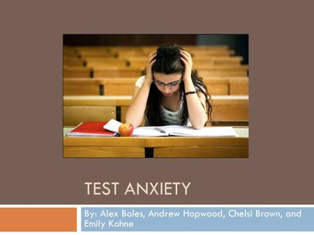 TEST ANXIETY By: Alex Boles, Andrew Hopwood, Chelsi Brown, and Emily Kohne.