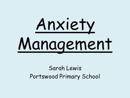 Anxiety Management Sarah Lewis Portswood Primary School.