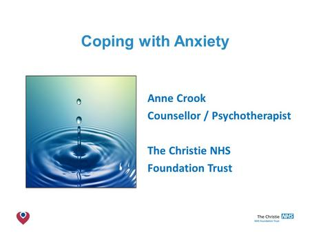 The Christie NHS Foundation Trust Coping with Anxiety Anne Crook Counsellor / Psychotherapist The Christie NHS Foundation Trust.