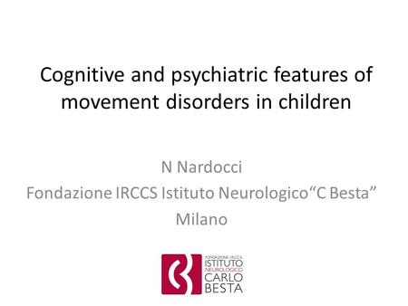 "Cognitive and psychiatric features of movement disorders in children N Nardocci Fondazione IRCCS Istituto Neurologico""C Besta"" Milano."