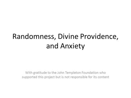 Randomness, Divine Providence, and Anxiety With gratitude to the John Templeton Foundation who supported this project but is not responsible for its content.