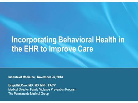 Incorporating Behavioral Health in the EHR to Improve Care Insitute of Medicine | November 25, 2013 Brigid McCaw, MD, MS, MPH, FACP Medical Director, Family.