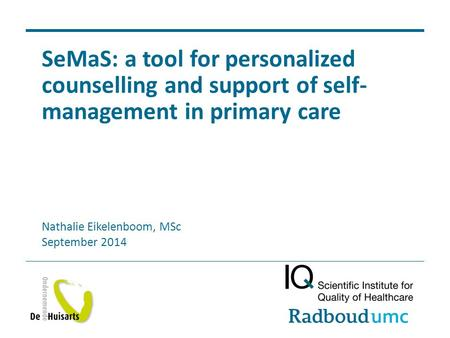 SeMaS: a tool for personalized counselling and support of self- management in primary care Nathalie Eikelenboom, MSc September 2014.