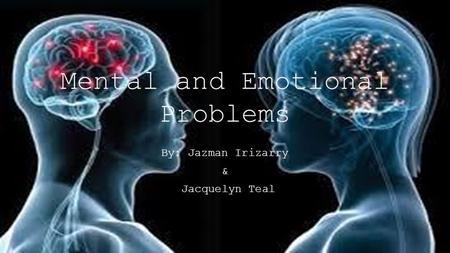 Mental and Emotional Problems By: Jazman Irizarry & Jacquelyn Teal.