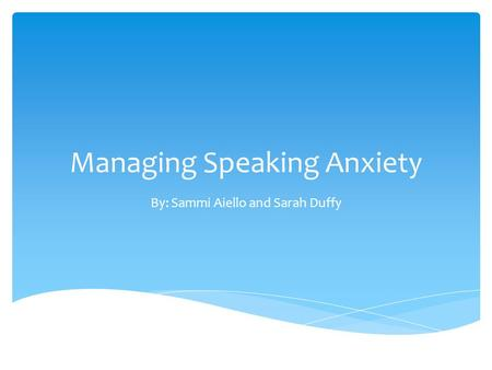 Managing Speaking Anxiety By: Sammi Aiello and Sarah Duffy.