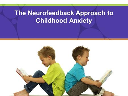 The Neurofeedback Approach to Childhood Anxiety. WHAT IS ANXIETY? Anxiety is really a form of stress that can be experienced in many different ways It.