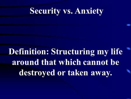 Security vs. Anxiety Definition: Structuring my life around that which cannot be destroyed or taken away.