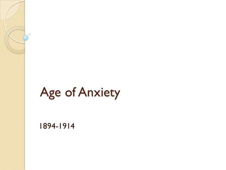 Age of Anxiety 1894-1914. Europe after 1894 Europeans continued to believe they lived in an area of material and human progress. However, for many this.