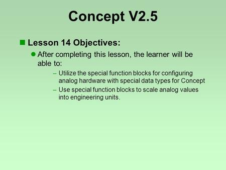 Concept V2.5 Lesson 14 Objectives: After completing this lesson, the learner will be able to: –Utilize the special function blocks for configuring analog.