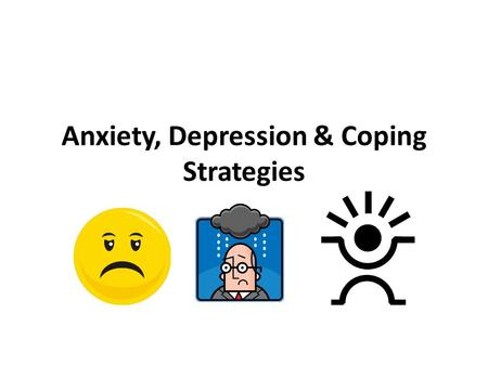 Anxiety, Depression & Coping Strategies. Anxiety Feeling uneasy or worried Causes: New pressures, challenges that make life seem hectic Perfectionism.