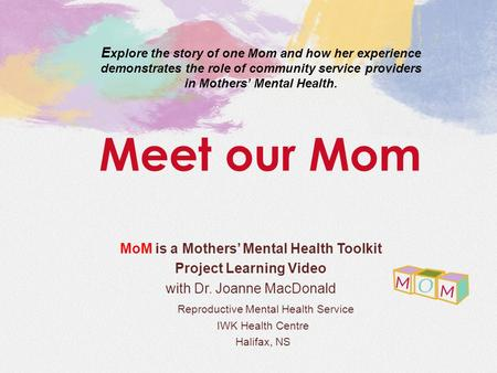 MoM is a Mothers' Mental Health Toolkit Project Learning Video with Dr. Joanne MacDonald Reproductive Mental Health Service IWK Health Centre Halifax,